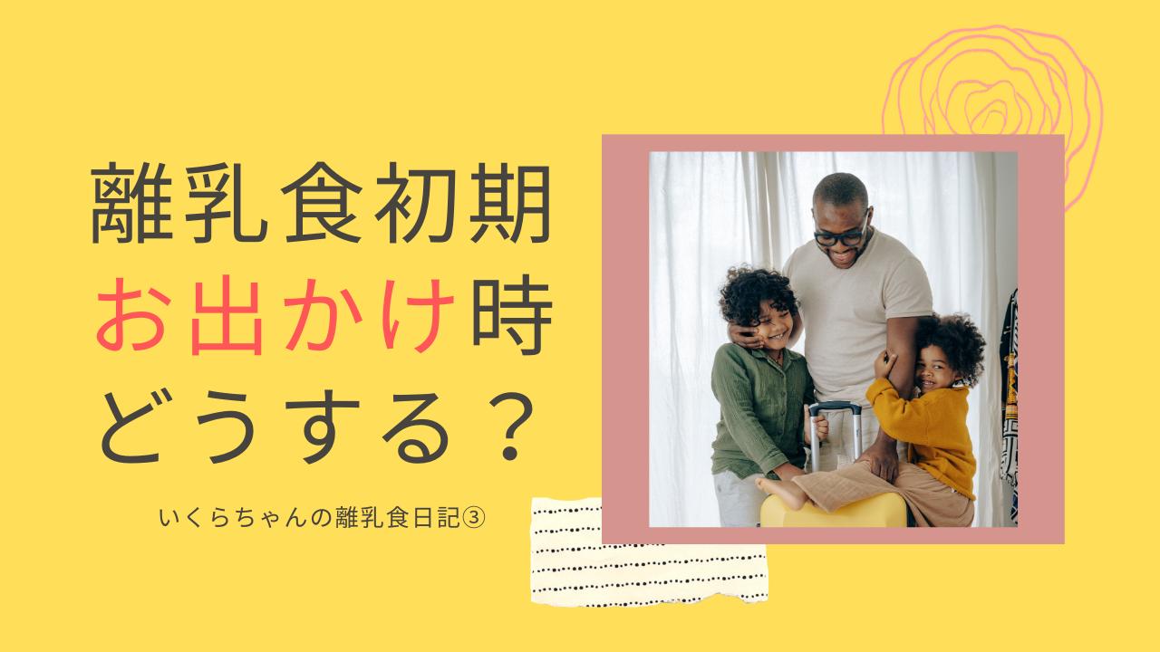 生後6ヶ月で旅行。離乳食はどうする?いくらちゃんの離乳食日記③ | たらいくら飯